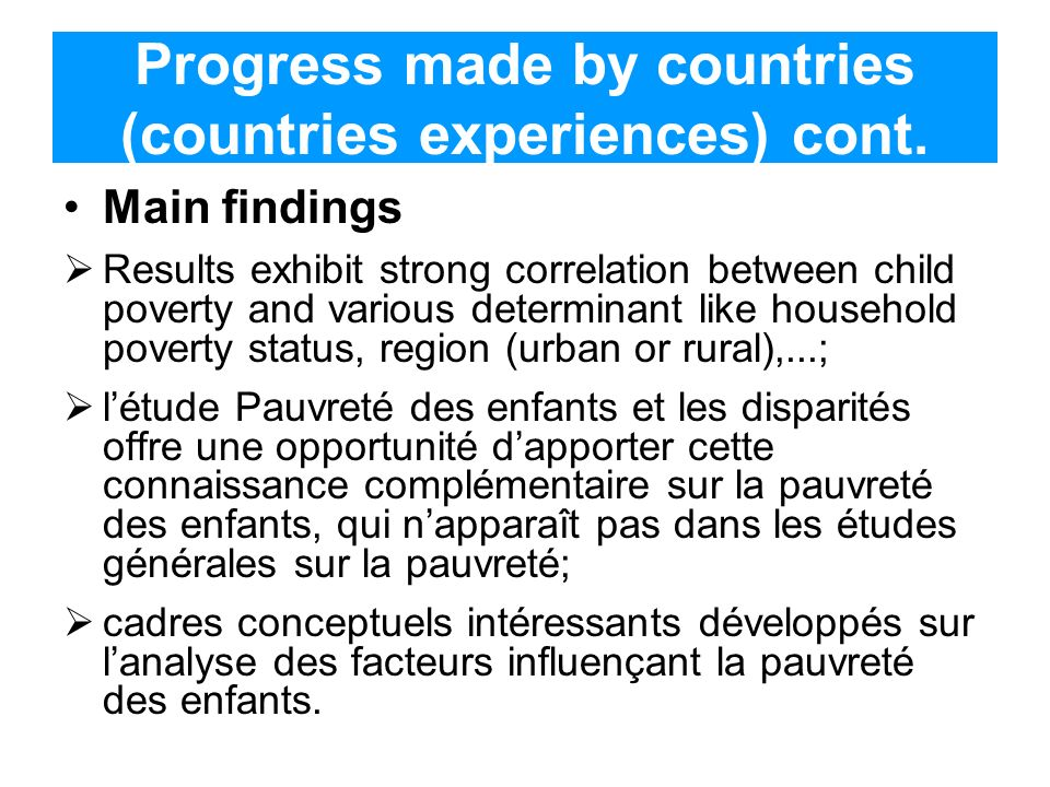 Progress made by countries (countries experiences) cont. Main findings Results exhibit strong correlation between child poverty and various determinan