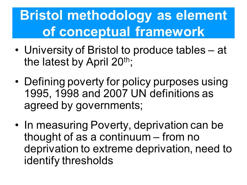 Bristol methodology as element of conceptual framework University of Bristol to produce tables – at the latest by April 20 th ; Defining poverty for policy purposes using 1995, 1998 and 2007 UN definitions as agreed by governments; In measuring Poverty, deprivation can be thought of as a continuum – from no deprivation to extreme deprivation, need to identify thresholds