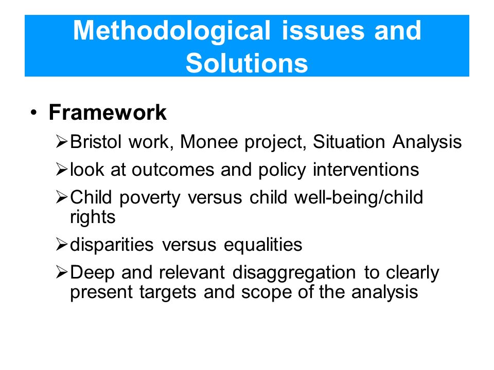 Methodological issues and Solutions Framework Bristol work, Monee project, Situation Analysis look at outcomes and policy interventions Child poverty versus child well-being/child rights disparities versus equalities Deep and relevant disaggregation to clearly present targets and scope of the analysis