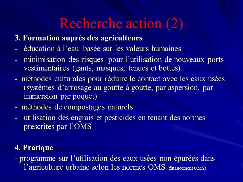 Recherche action (2) 3. Formation auprès des agriculteurs - éducation à leau basée sur les valeurs humaines - minimisation des risques pour lutilisati