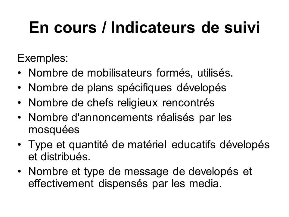 En cours / Indicateurs de suivi Exemples: Nombre de mobilisateurs formés, utilisés. Nombre de plans spécifiques dévelopés Nombre de chefs religieux re