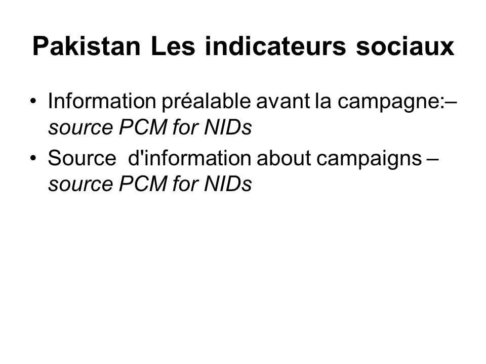 Pakistan Les indicateurs sociaux Information préalable avant la campagne:– source PCM for NIDs Source d'information about campaigns – source PCM for N