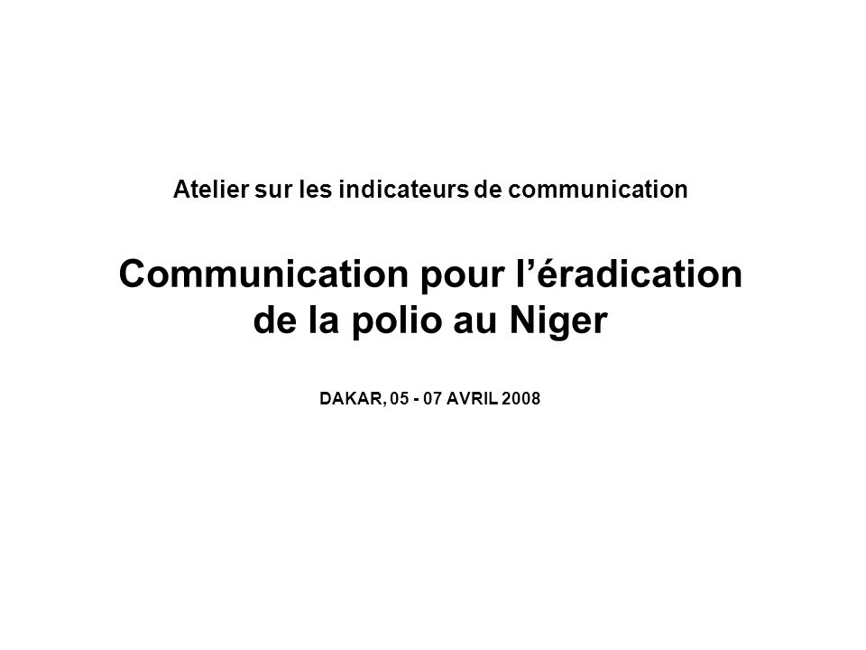 Atelier sur les indicateurs de communication Communication pour léradication de la polio au Niger DAKAR, 05 - 07 AVRIL 2008