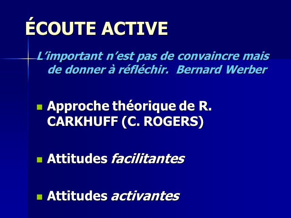 ÉCOUTE ACTIVE Limportant nest pas de convaincre mais de donner à réfléchir. Bernard Werber Approche théorique de R. CARKHUFF (C. ROGERS) Approche théo