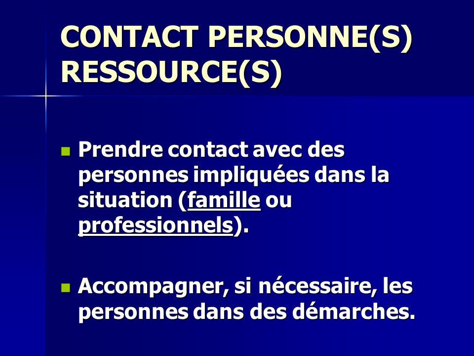 CONTACT PERSONNE(S) RESSOURCE(S) Prendre contact avec des personnes impliquées dans la situation (famille ou professionnels). Prendre contact avec des