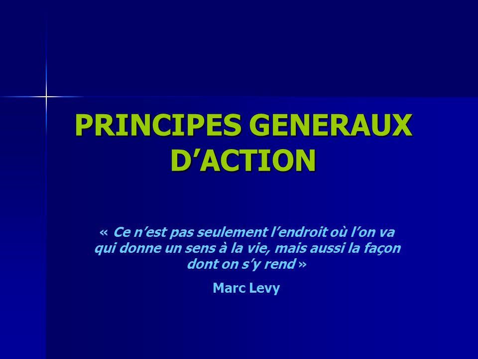 PRINCIPES GENERAUX DACTION « Ce nest pas seulement lendroit où lon va qui donne un sens à la vie, mais aussi la façon dont on sy rend » Marc Levy