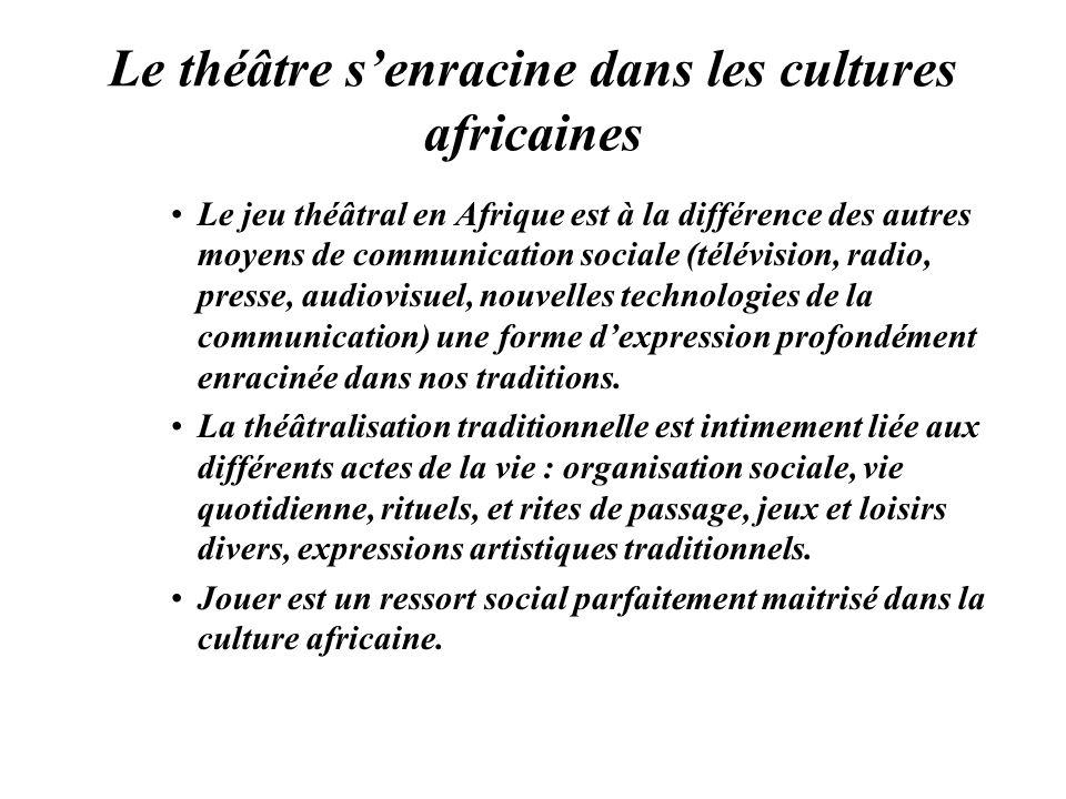 Le théâtre senracine dans les cultures africaines Le jeu théâtral en Afrique est à la différence des autres moyens de communication sociale (télévisio