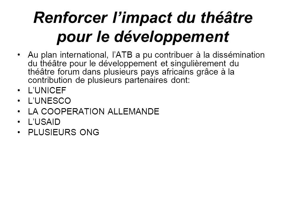 Renforcer limpact du théâtre pour le développement Au plan international, lATB a pu contribuer à la dissémination du théâtre pour le développement et