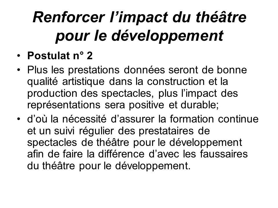 Renforcer limpact du théâtre pour le développement Postulat n° 2 Plus les prestations données seront de bonne qualité artistique dans la construction