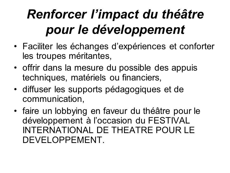 Renforcer limpact du théâtre pour le développement Faciliter les échanges dexpériences et conforter les troupes méritantes, offrir dans la mesure du p