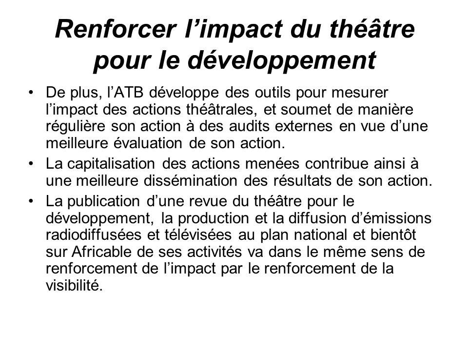 Renforcer limpact du théâtre pour le développement De plus, lATB développe des outils pour mesurer limpact des actions théâtrales, et soumet de manièr