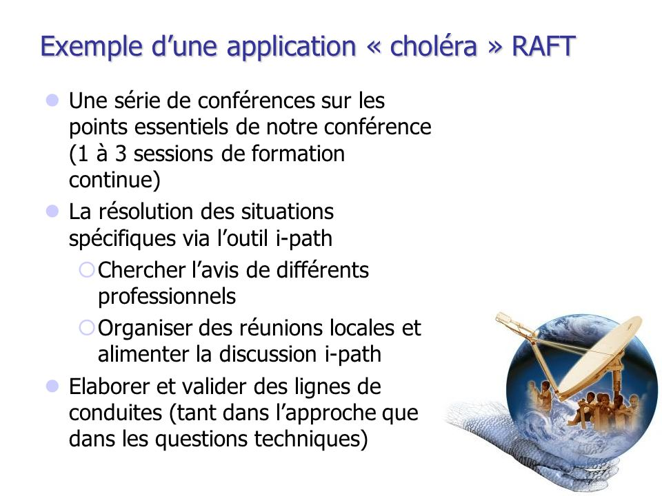 Exemple dune application « choléra » RAFT Une série de conférences sur les points essentiels de notre conférence (1 à 3 sessions de formation continue