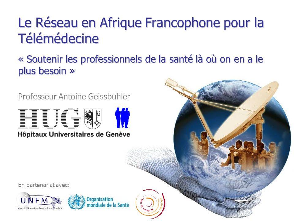 Le Réseau en Afrique Francophone pour la Télémédecine « Soutenir les professionnels de la santé là où on en a le plus besoin » Professeur Antoine Geis