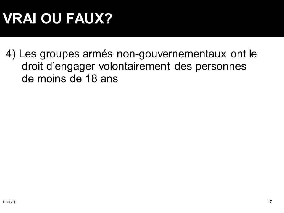 VRAI OU FAUX? 4) Les groupes armés non-gouvernementaux ont le droit dengager volontairement des personnes de moins de 18 ans 17 UNICEF