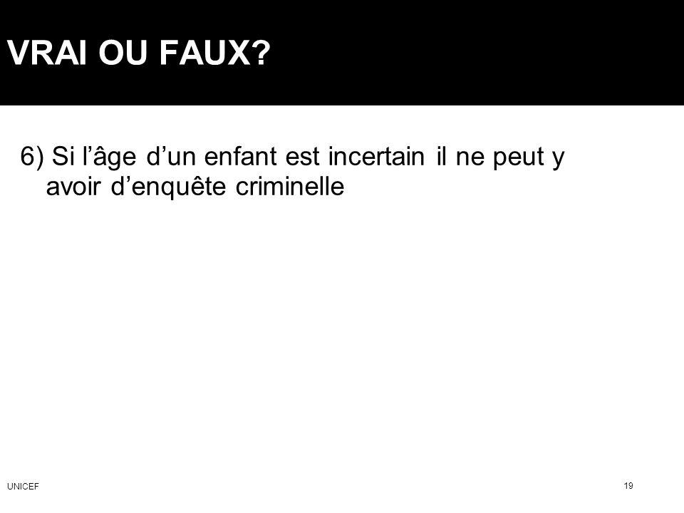 VRAI OU FAUX? 6) Si lâge dun enfant est incertain il ne peut y avoir denquête criminelle 19 UNICEF