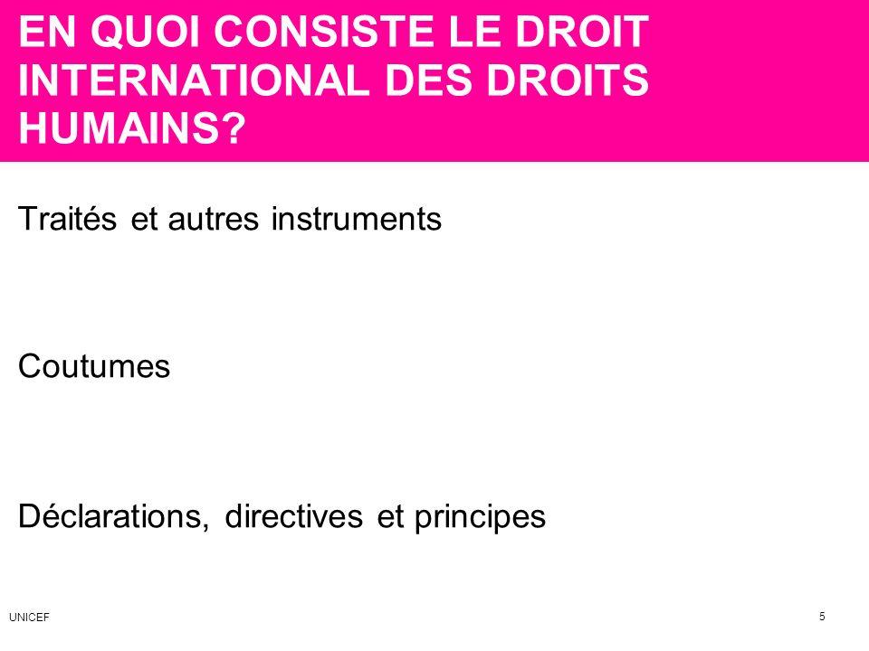 EN QUOI CONSISTE LE DROIT INTERNATIONAL DES DROITS HUMAINS? Traités et autres instruments Coutumes Déclarations, directives et principes 5 UNICEF
