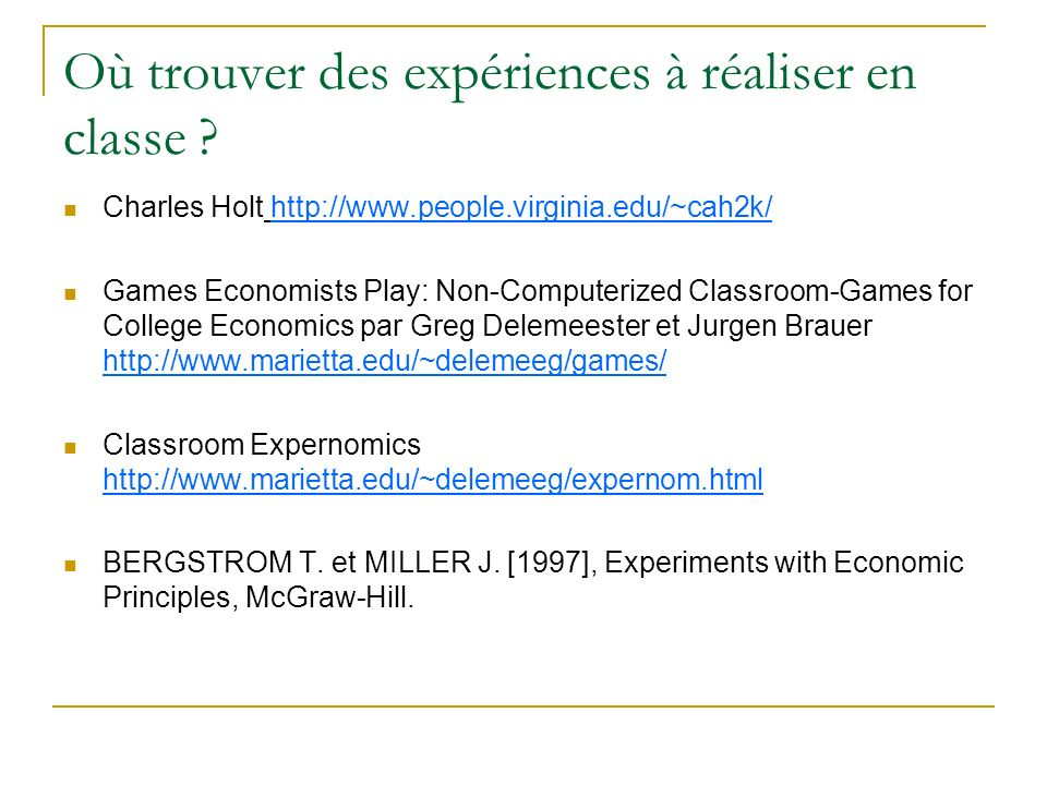 Où trouver des expériences à réaliser en classe ? Charles Holt http://www.people.virginia.edu/~cah2k/ Games Economists Play: Non-Computerized Classroo