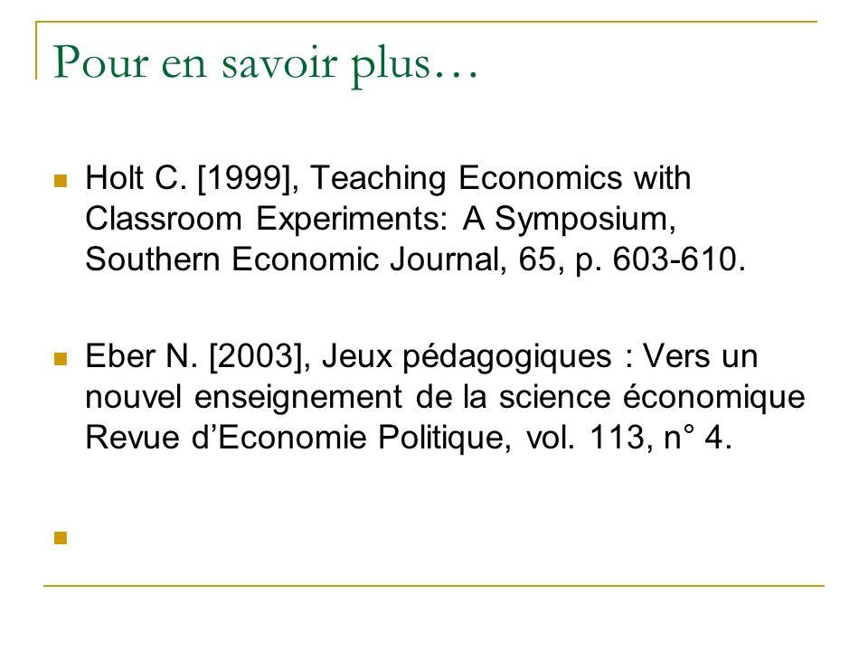 Pour en savoir plus… Holt C. [1999], Teaching Economics with Classroom Experiments: A Symposium, Southern Economic Journal, 65, p. 603-610. Eber N. [2