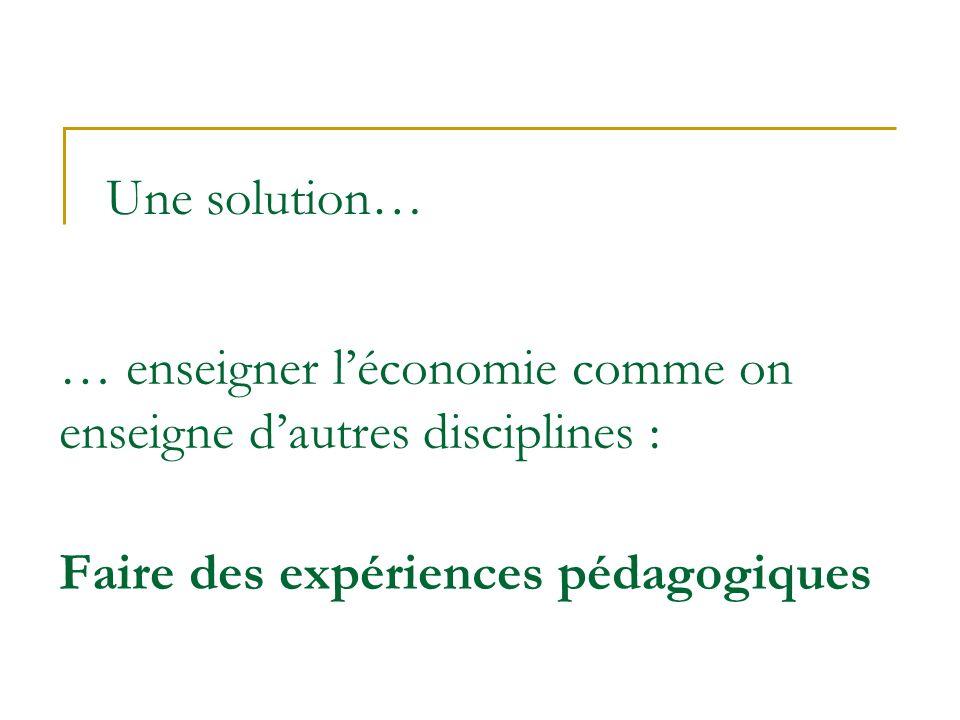Une solution… … enseigner léconomie comme on enseigne dautres disciplines : Faire des expériences pédagogiques