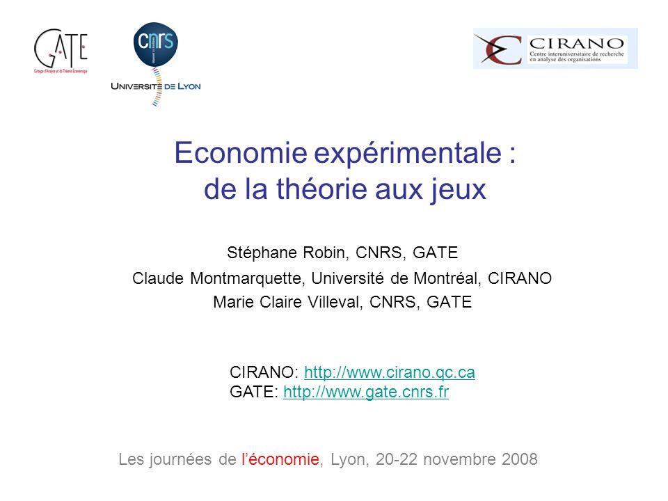Economie expérimentale : de la théorie aux jeux Stéphane Robin, CNRS, GATE Claude Montmarquette, Université de Montréal, CIRANO Marie Claire Villeval, CNRS, GATE Les journées de léconomie, Lyon, 20-22 novembre 2008 CIRANO: http://www.cirano.qc.cahttp://www.cirano.qc.ca GATE: http://www.gate.cnrs.frhttp://www.gate.cnrs.fr
