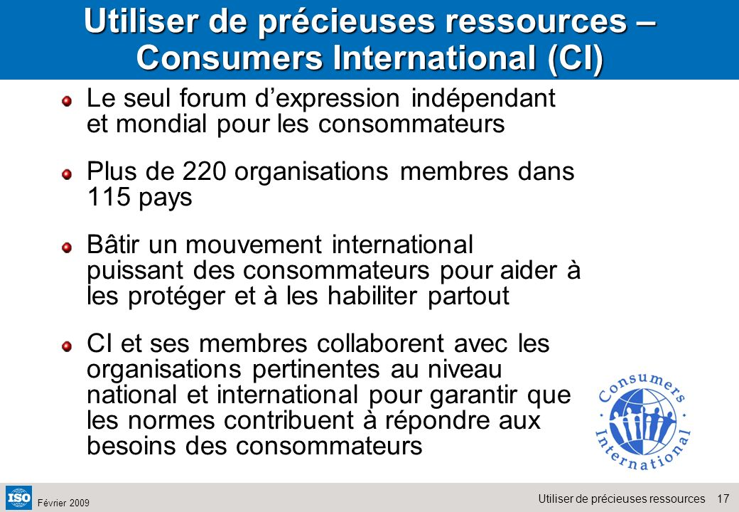 17Utiliser de précieuses ressources Février 2009 Utiliser de précieuses ressources – Consumers International (CI) Le seul forum dexpression indépendan