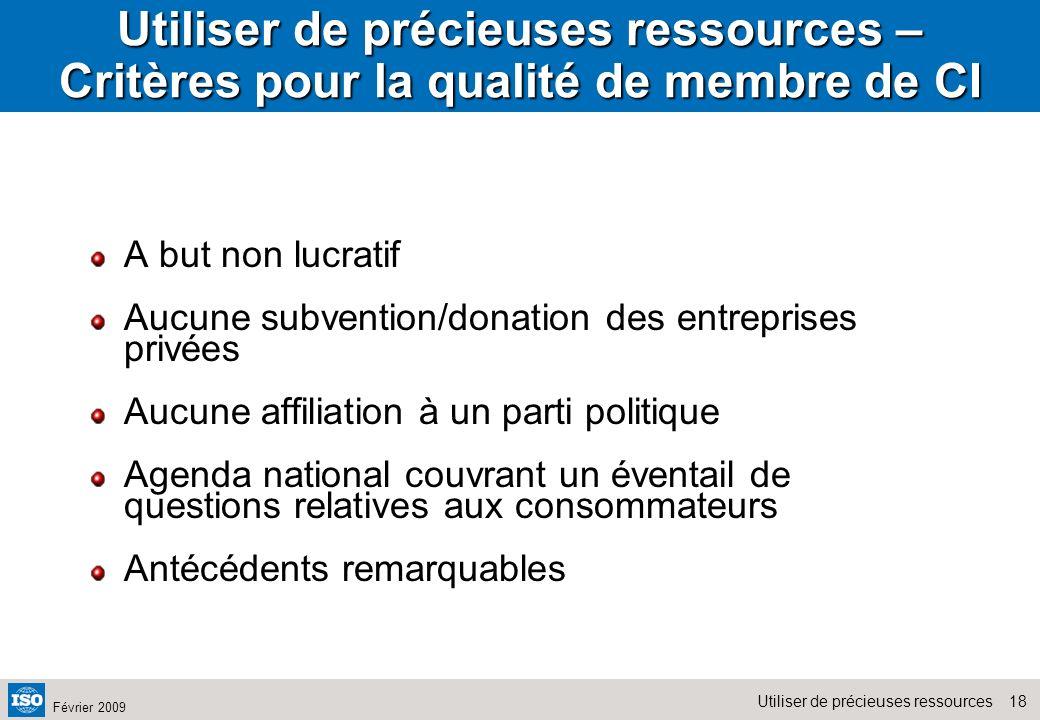 18Utiliser de précieuses ressources Février 2009 Utiliser de précieuses ressources – Critères pour la qualité de membre de CI A but non lucratif Aucun