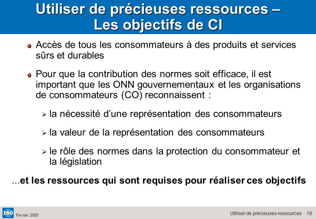 19Utiliser de précieuses ressources Février 2009 Utiliser de précieuses ressources – Les objectifs de CI Accès de tous les consommateurs à des produit