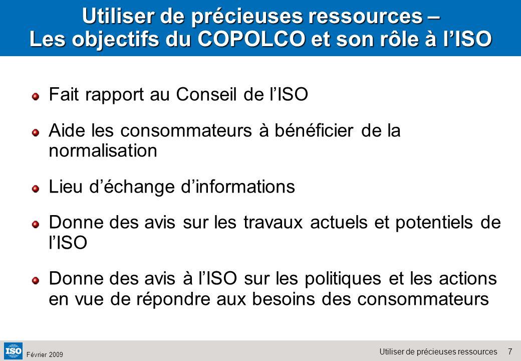 7Utiliser de précieuses ressources Février 2009 Utiliser de précieuses ressources – Les objectifs du COPOLCO et son rôle à lISO Fait rapport au Consei