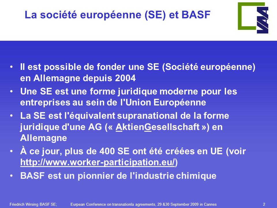 Friedrich Wirsing BASF SE; Eurpean Conference on transnationla agreements, 29 &30 September 2009 in Cannes2 La société européenne (SE) et BASF Il est possible de fonder une SE (Société européenne) en Allemagne depuis 2004 Une SE est une forme juridique moderne pour les entreprises au sein de l Union Européenne La SE est l équivalent supranational de la forme juridique d une AG (« AktienGesellschaft ») en Allemagne À ce jour, plus de 400 SE ont été créées en UE (voir http://www.worker-participation.eu/) BASF est un pionnier de l industrie chimique