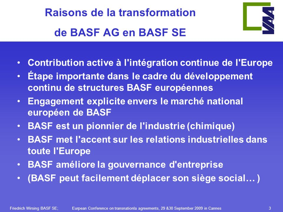 Friedrich Wirsing BASF SE; Eurpean Conference on transnationla agreements, 29 &30 September 2009 in Cannes3 Raisons de la transformation de BASF AG en BASF SE Contribution active à l intégration continue de l Europe Étape importante dans le cadre du développement continu de structures BASF européennes Engagement explicite envers le marché national européen de BASF BASF est un pionnier de l industrie (chimique) BASF met l accent sur les relations industrielles dans toute l Europe BASF améliore la gouvernance d entreprise (BASF peut facilement déplacer son siège social… )