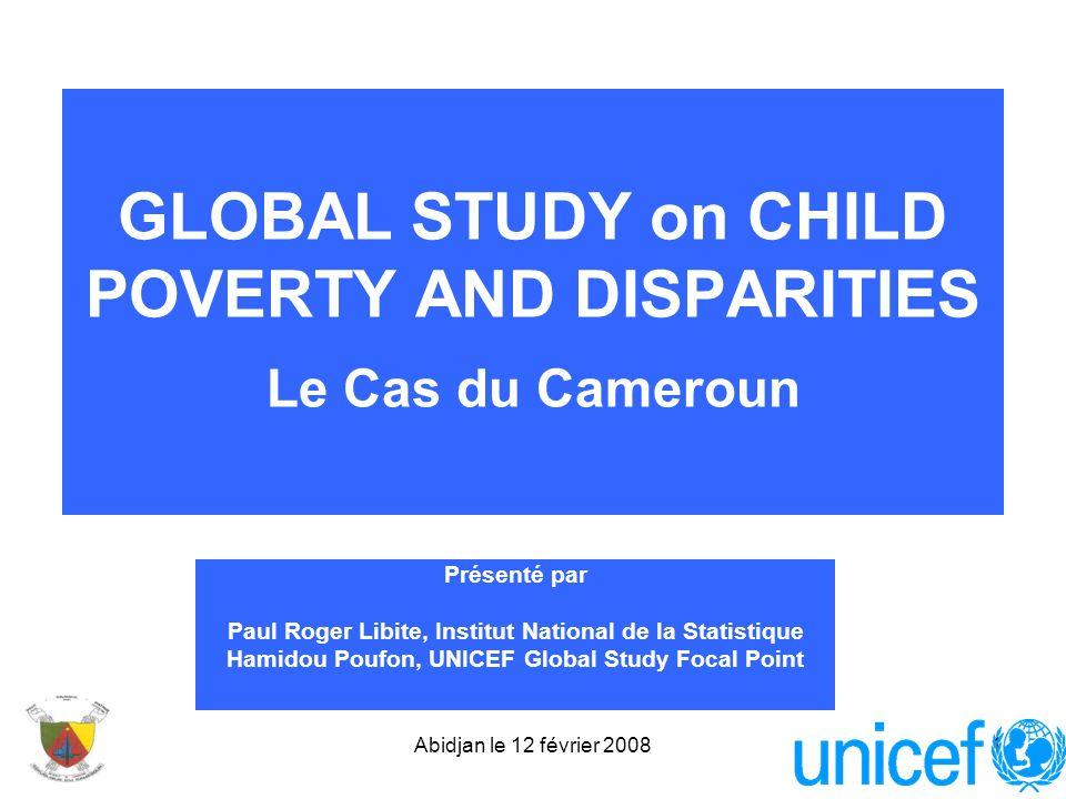 Abidjan le 12 février 20081 GLOBAL STUDY on CHILD POVERTY AND DISPARITIES Le Cas du Cameroun Présenté par Paul Roger Libite, Institut National de la S