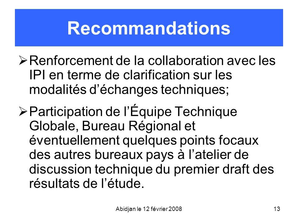 Abidjan le 12 février 200813 Recommandations Renforcement de la collaboration avec les IPI en terme de clarification sur les modalités déchanges techn