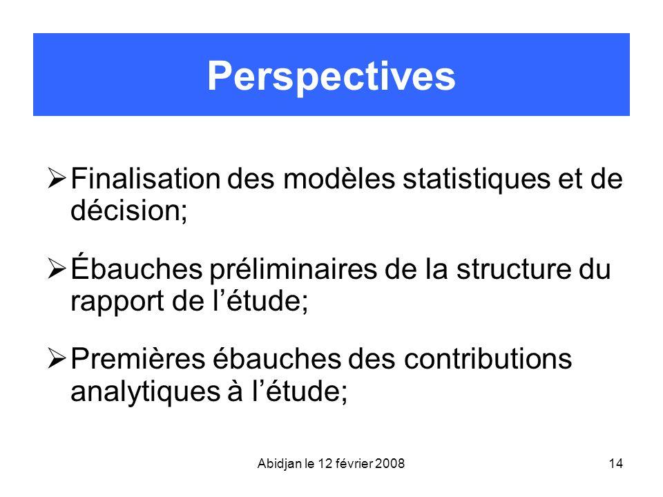 Abidjan le 12 février 200814 Perspectives Finalisation des modèles statistiques et de décision; Ébauches préliminaires de la structure du rapport de l