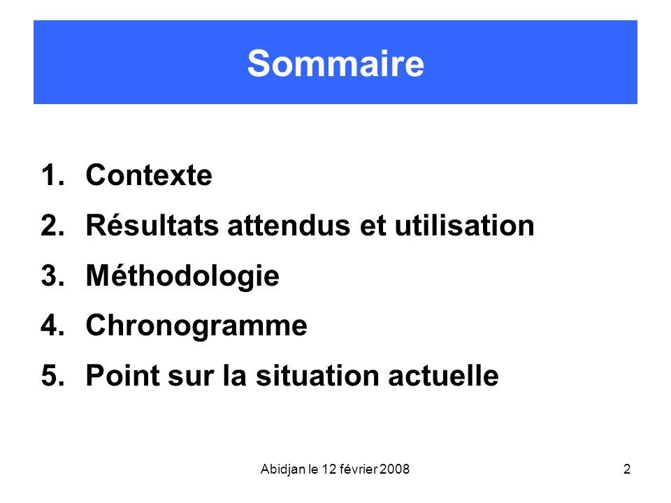 Abidjan le 12 février 20082 Sommaire 1.Contexte 2.Résultats attendus et utilisation 3.Méthodologie 4.Chronogramme 5.Point sur la situation actuelle
