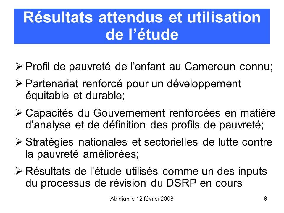 Abidjan le 12 février 20086 Résultats attendus et utilisation de létude Profil de pauvreté de lenfant au Cameroun connu; Partenariat renforcé pour un