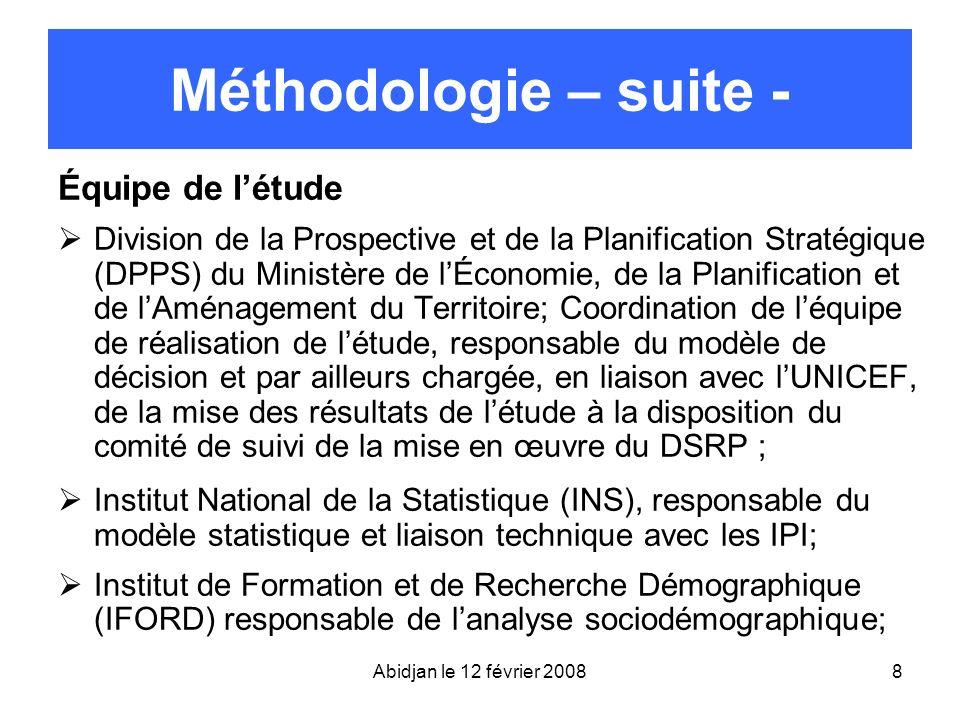 Abidjan le 12 février 20088 Méthodologie – suite - Équipe de létude Division de la Prospective et de la Planification Stratégique (DPPS) du Ministère