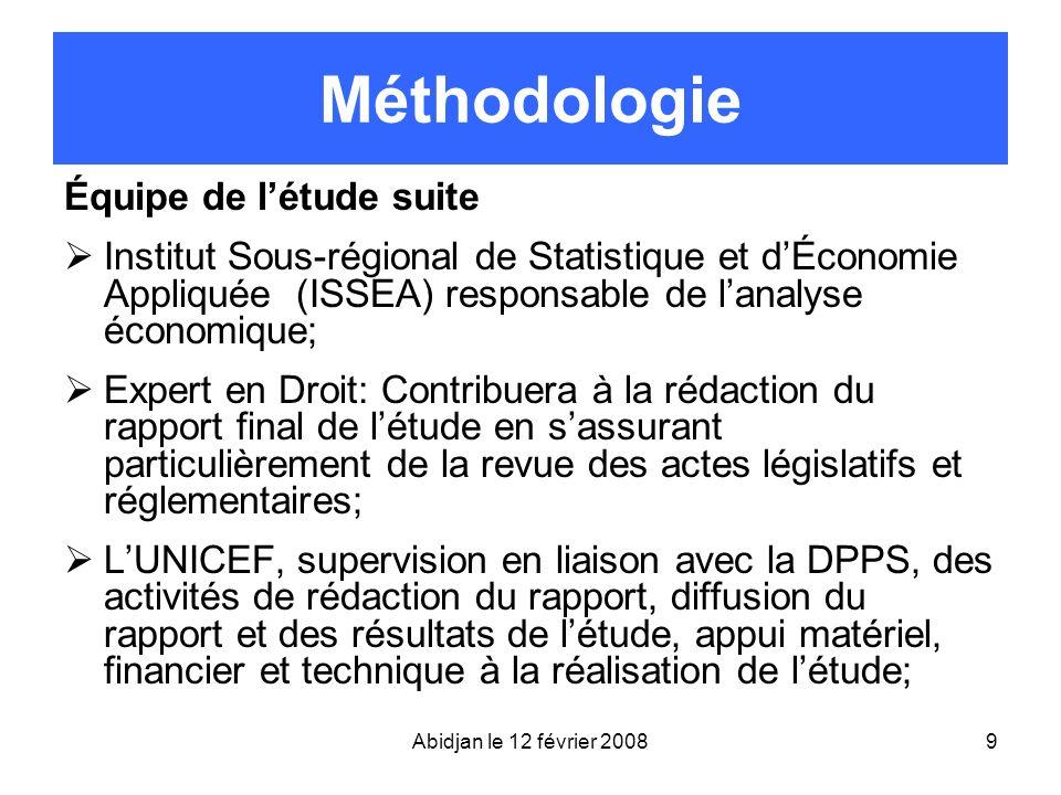 Abidjan le 12 février 20089 Méthodologie Équipe de létude suite Institut Sous-régional de Statistique et dÉconomie Appliquée (ISSEA) responsable de la