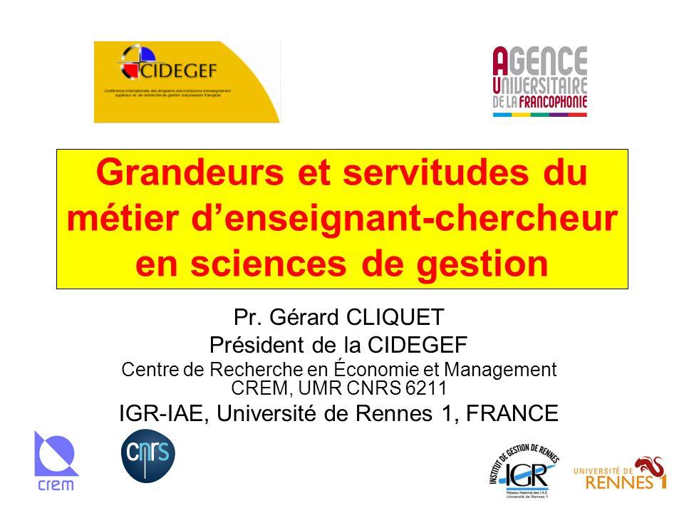 Grandeurs et servitudes du métier denseignant-chercheur en sciences de gestion Pr. Gérard CLIQUET Président de la CIDEGEF Centre de Recherche en Écono