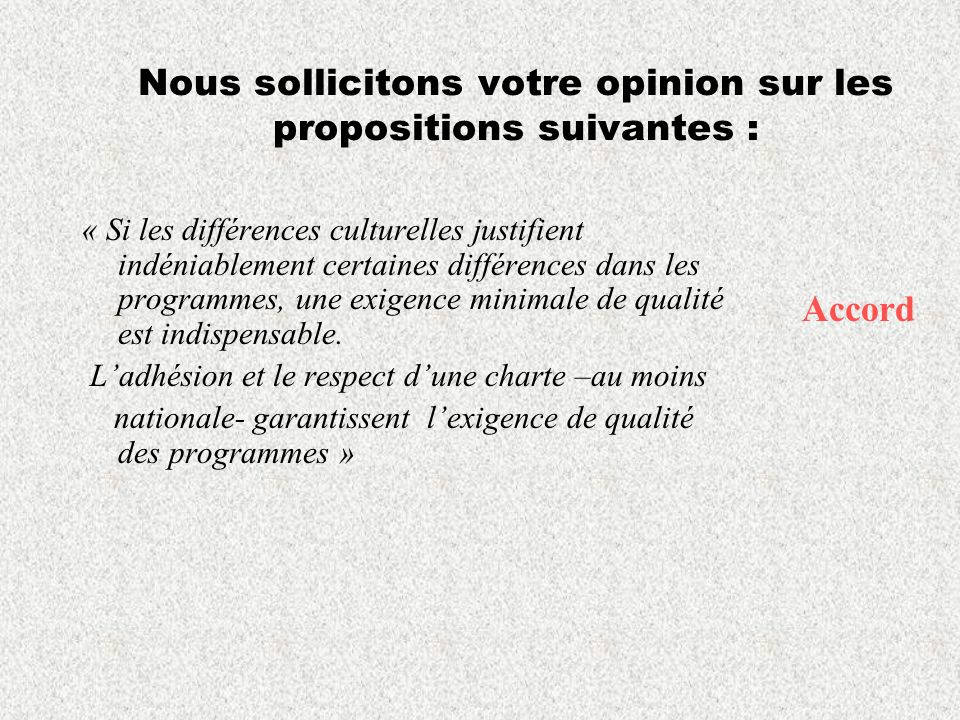 Nous sollicitons votre opinion sur les propositions suivantes : « Si les différences culturelles justifient indéniablement certaines différences dans les programmes, une exigence minimale de qualité est indispensable.