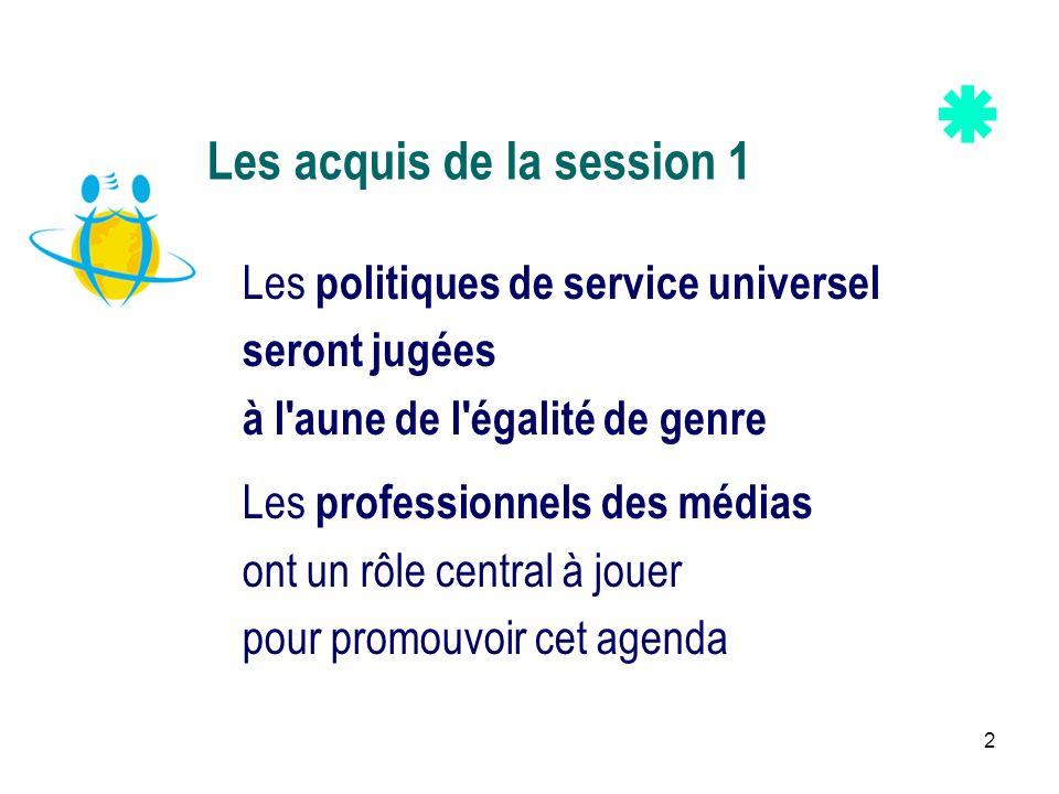 2 Les acquis de la session 1 Les politiques de service universel seront jugées à l'aune de l'égalité de genre Les professionnels des médias ont un rôl