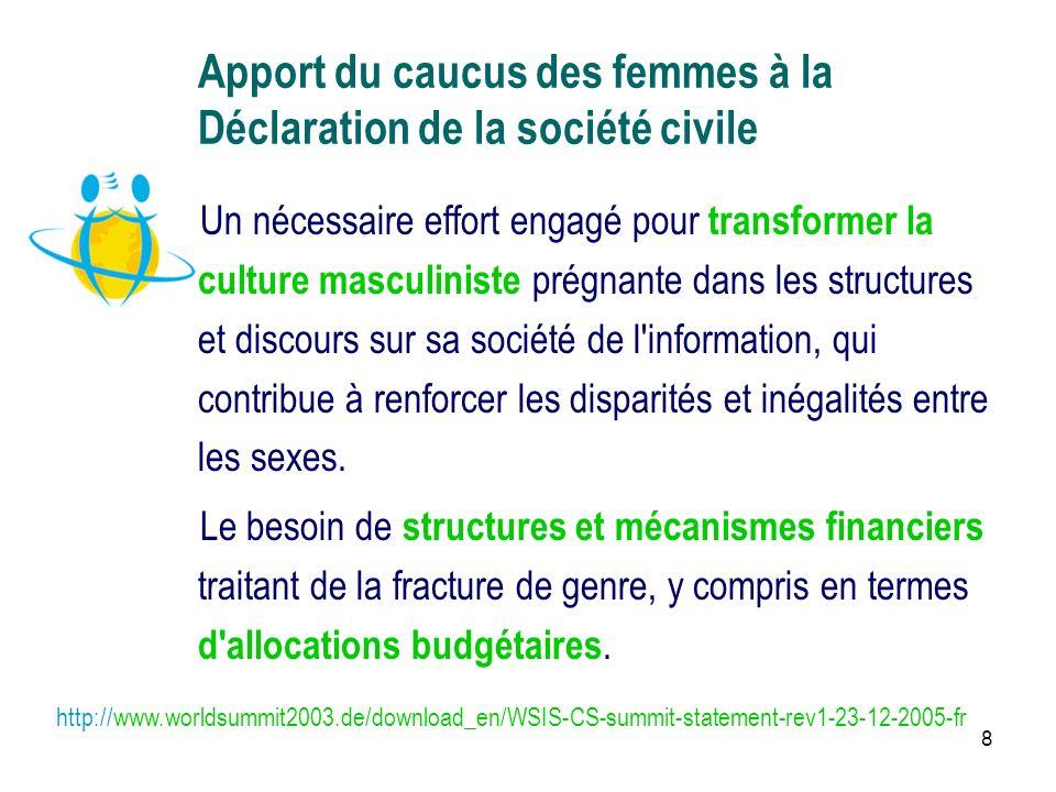 8 Apport du caucus des femmes à la Déclaration de la société civile Un nécessaire effort engagé pour transformer la culture masculiniste prégnante dans les structures et discours sur sa société de l information, qui contribue à renforcer les disparités et inégalités entre les sexes.