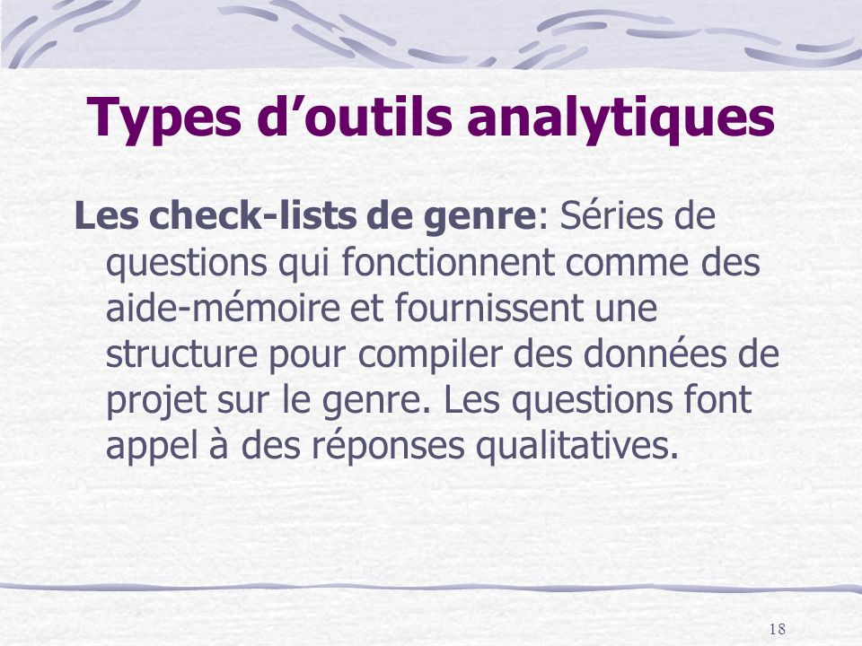 18 Types doutils analytiques Les check-lists de genre: Séries de questions qui fonctionnent comme des aide-mémoire et fournissent une structure pour c