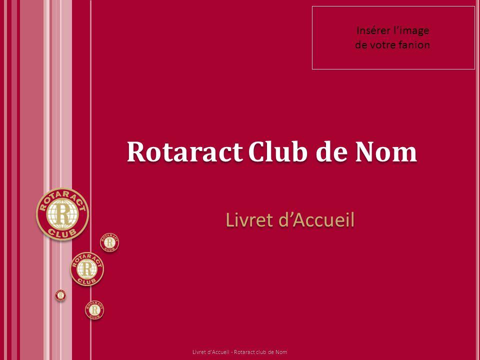 Rotaract Club de Nom Livret dAccueil Livret dAccueil - Rotaract club de Nom Insérer limage de votre fanion