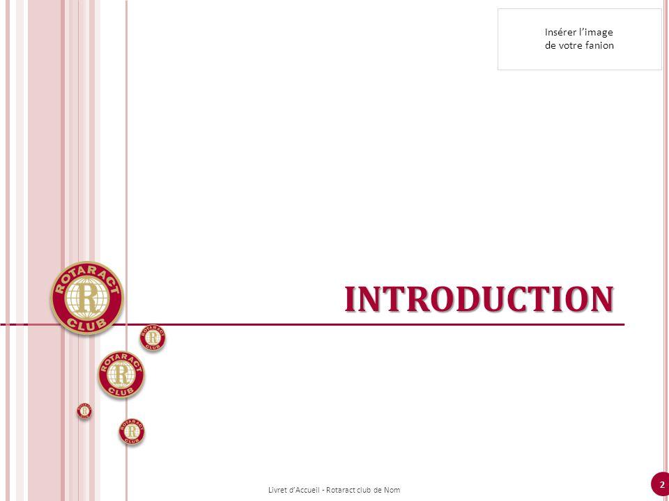 2 INTRODUCTION Livret dAccueil - Rotaract club de Nom Insérer limage de votre fanion