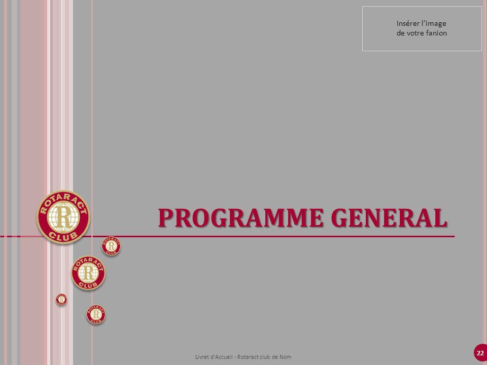 22 PROGRAMME GENERAL Livret dAccueil - Rotaract club de Nom Insérer limage de votre fanion