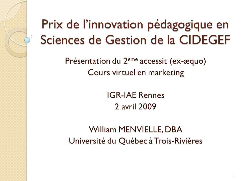 Prix de linnovation pédagogique en Sciences de Gestion de la CIDEGEF Présentation du 2 ème accessit (ex-æquo) Cours virtuel en marketing IGR-IAE Rennes 2 avril 2009 William MENVIELLE, DBA Université du Québec à Trois-Rivières 1