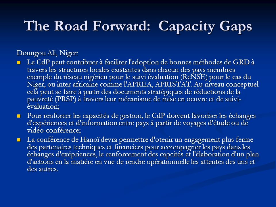 The Road Forward: Capacity Gaps Doungou Ali, Niger: Le CdP peut contribuer à faciliter l adoption de bonnes méthodes de GRD à travers les structures locales existantes dans chacun des pays membres exemple du réseau nigérien pour le suivi évaluation (ReNSE) pour le cas du Niger, ou inter africaine comme l AFREA, AFRISTAT.