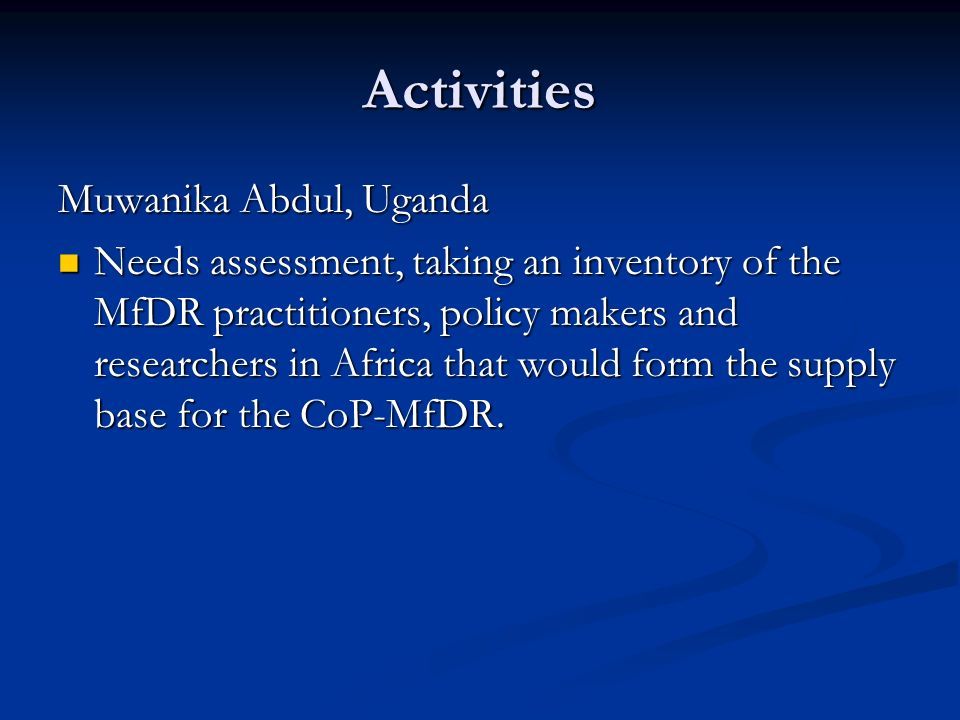 Activities Muwanika Abdul, Uganda Needs assessment, taking an inventory of the MfDR practitioners, policy makers and researchers in Africa that would form the supply base for the CoP-MfDR.