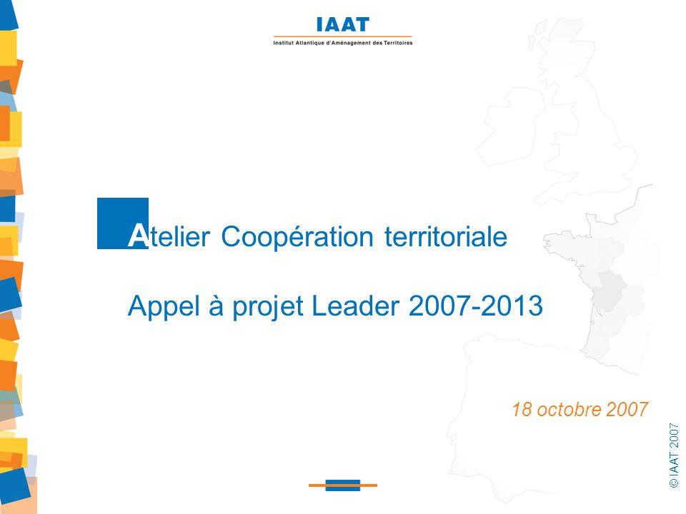 © IAAT 2007 1 A telier Coopération territoriale Appel à projet Leader 2007-2013 18 octobre 2007