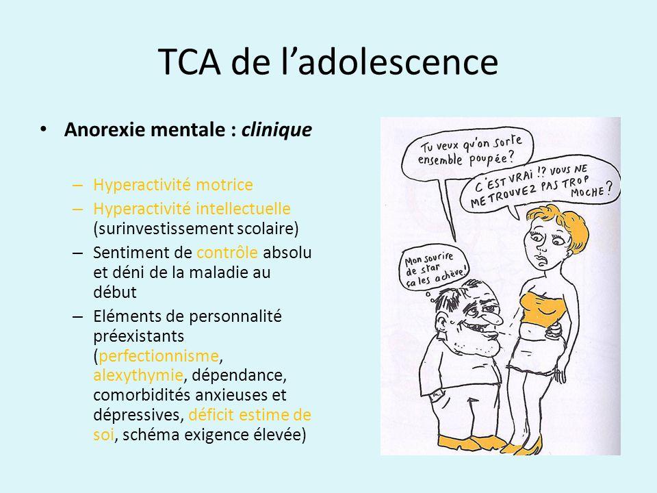 TCA de ladolescence Anorexie mentale : clinique – Hyperactivité motrice – Hyperactivité intellectuelle (surinvestissement scolaire) – Sentiment de con